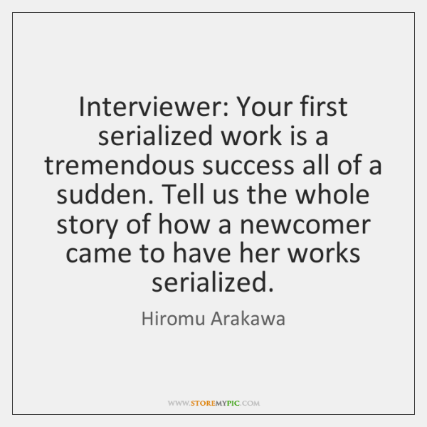 Interviewer: Your first serialized work is a tremendous success all of a ...