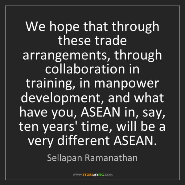 Sellapan Ramanathan: We hope that through these trade arrangements, through...