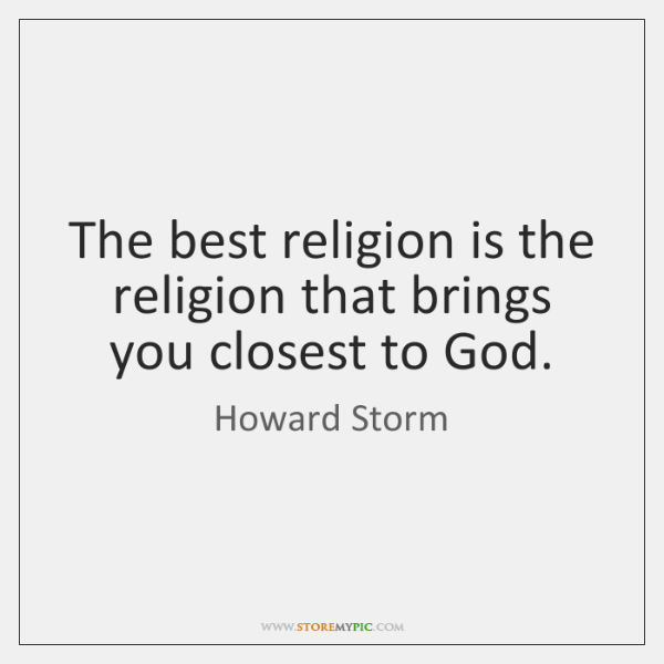 The best religion is the religion that brings you closest to God.