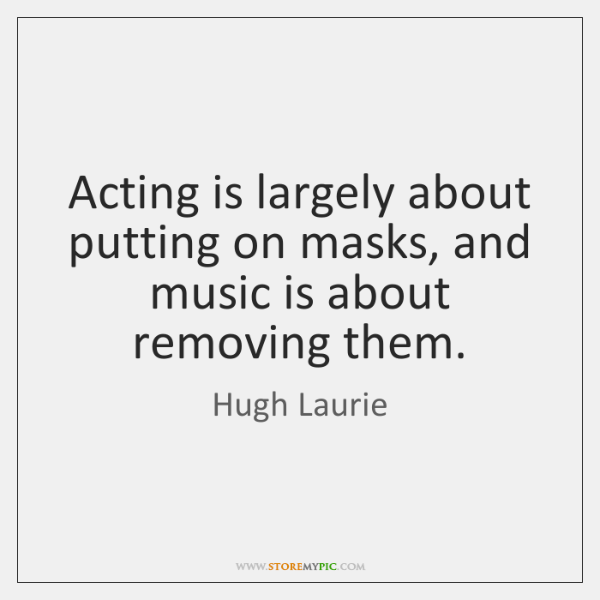Acting is largely about putting on masks, and music is about removing ...