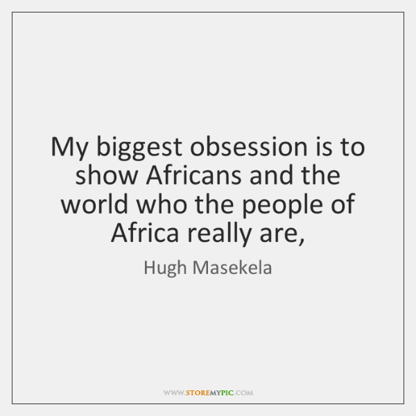 My biggest obsession is to show Africans and the world who the ...