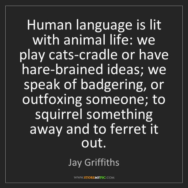 Jay Griffiths: Human language is lit with animal life: we play cats-cradle...