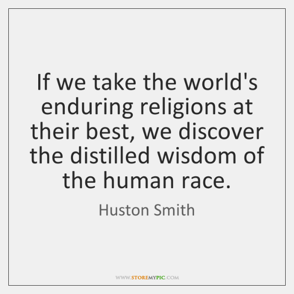 If we take the world's enduring religions at their best, we discover ...
