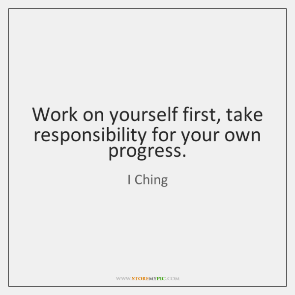 Work on yourself first, take responsibility for your own progress.