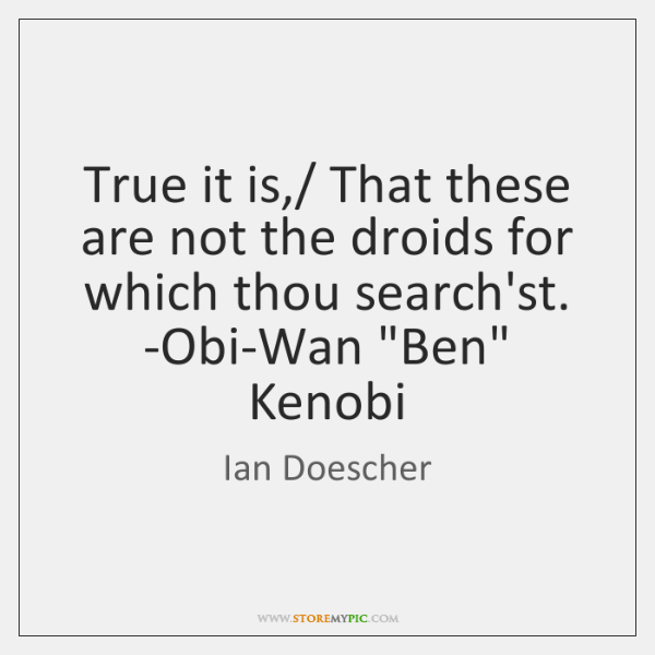 True it is,/ That these are not the droids for which thou ...