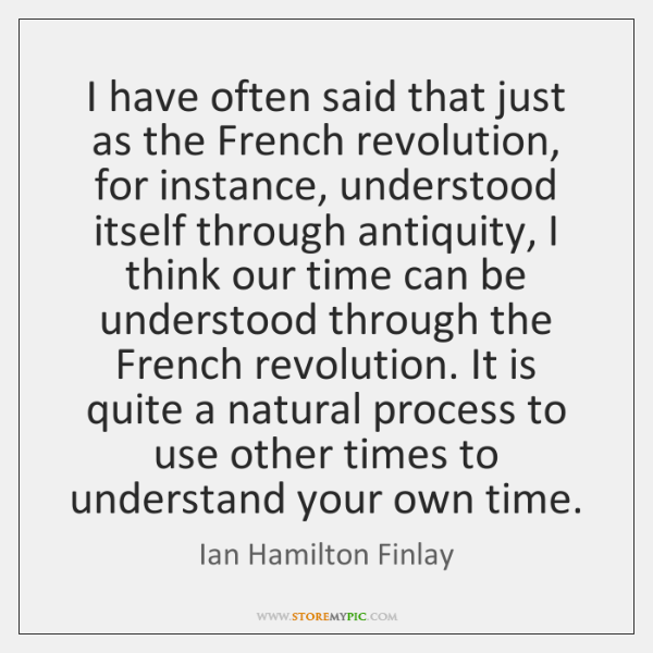 I have often said that just as the French revolution, for instance, ...