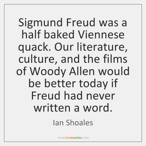 Sigmund Freud was a half baked Viennese quack. Our literature, culture, and ...