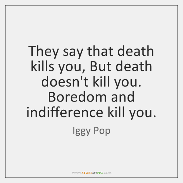 They say that death kills you, But death doesn't kill you. Boredom ...