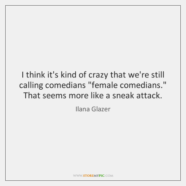 I think it's kind of crazy that we're still calling comedians