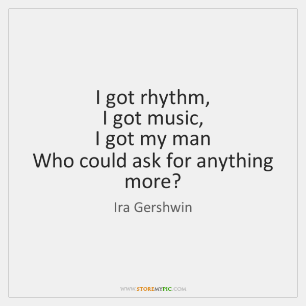 I got rhythm,   I got music,   I got my man   Who could ...