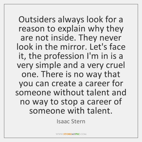 Outsiders always look for a reason to explain why they are not ...