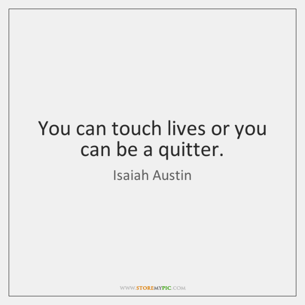 You can touch lives or you can be a quitter.