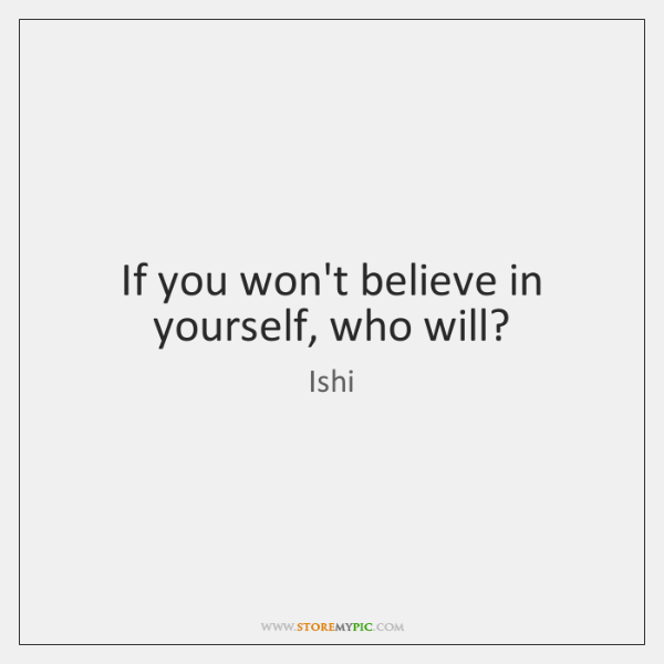 If you won't believe in yourself, who will?