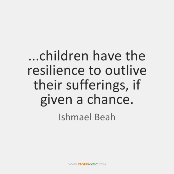 ...children have the resilience to outlive their sufferings, if given a chance.