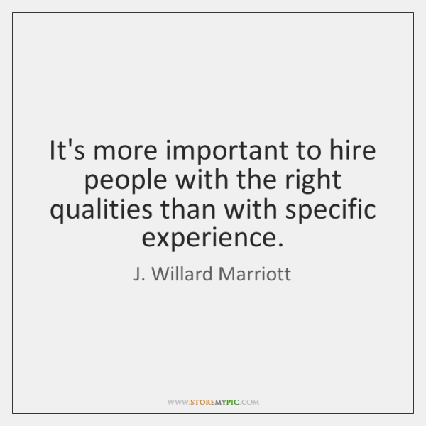 It's more important to hire people with the right qualities than with ...