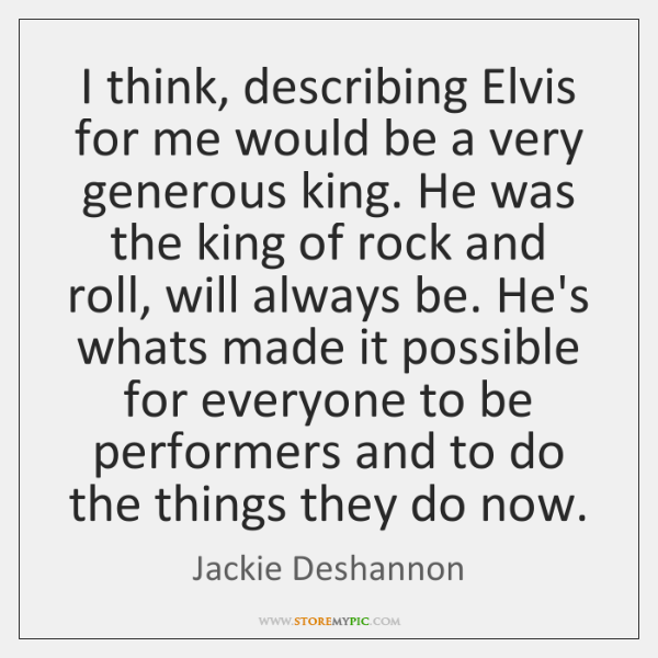 I think, describing Elvis for me would be a very generous king. ...