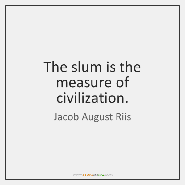 The slum is the measure of civilization.