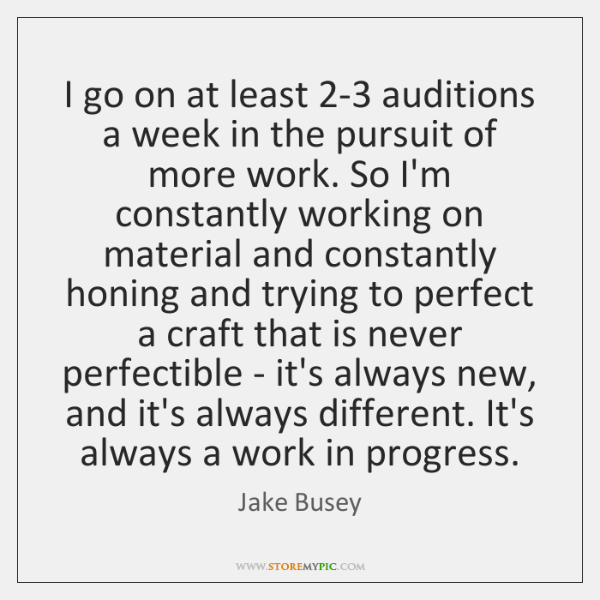 I go on at least 2-3 auditions a week in the pursuit ...