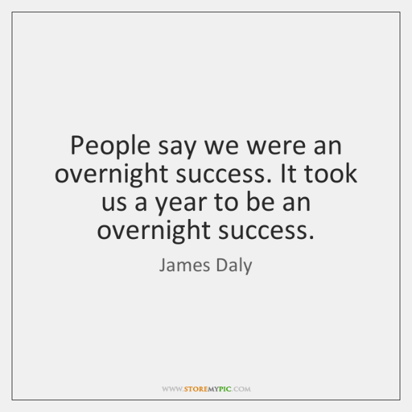 People say we were an overnight success. It took us a year ...