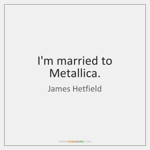 I'm married to Metallica.