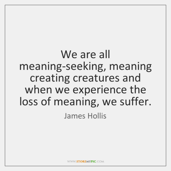 We are all meaning-seeking, meaning creating creatures and when we experience the ...