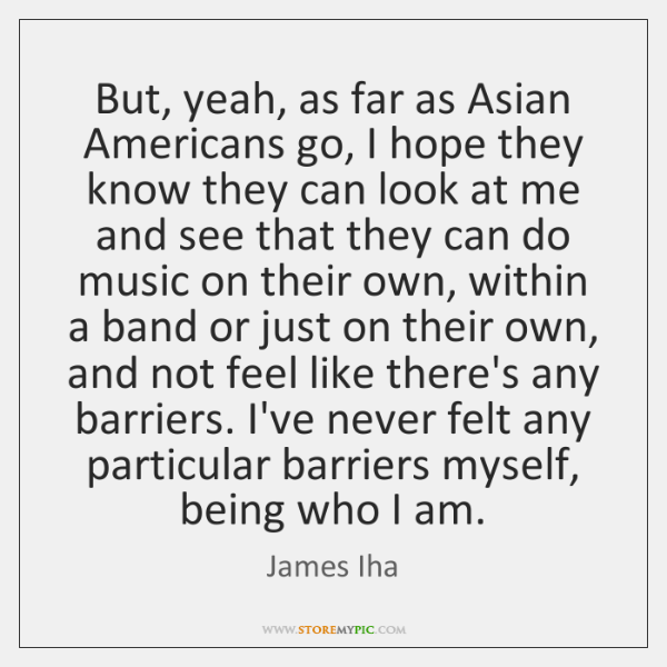 But, yeah, as far as Asian Americans go, I hope they know ...