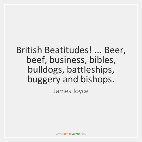 British Beatitudes! ... Beer, beef, business, bibles, bulldogs, battleships, buggery and bishops.