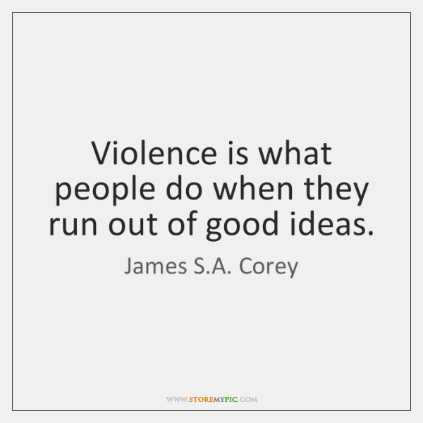 Violence is what people do when they run out of good ideas.