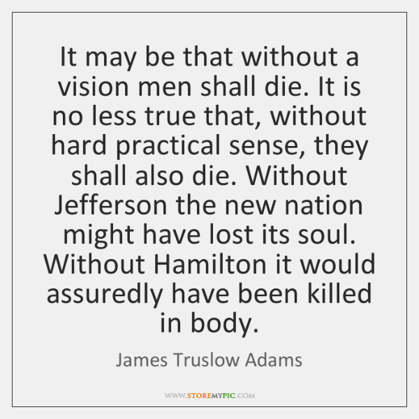 It may be that without a vision men shall die. It is ...