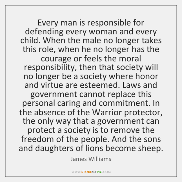 Every man is responsible for defending every woman and every child. When ...