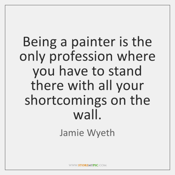 Being a painter is the only profession where you have to stand ...