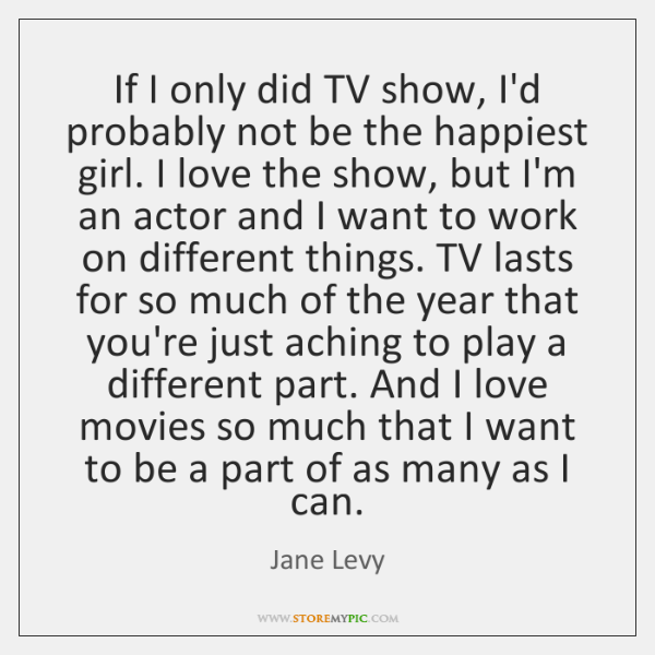 If I only did TV show, I'd probably not be the happiest ...