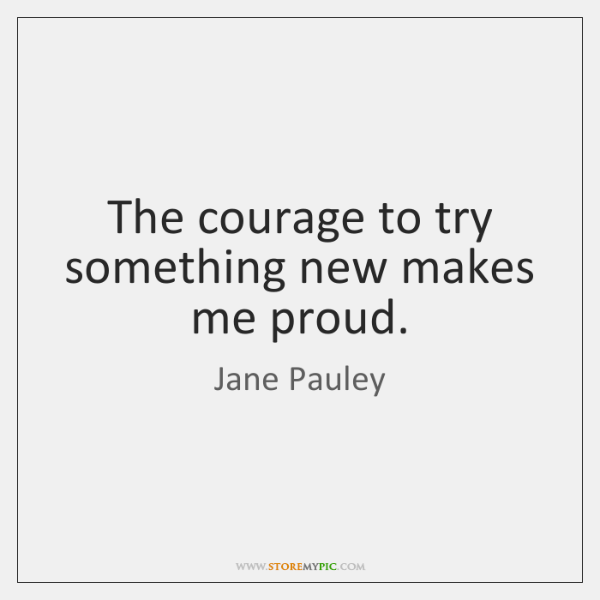 The courage to try something new makes me proud.