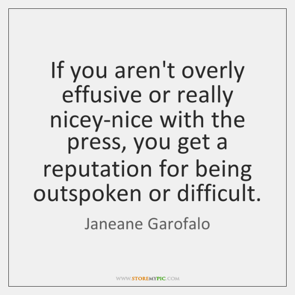 If you aren't overly effusive or really nicey-nice with the press, you ...