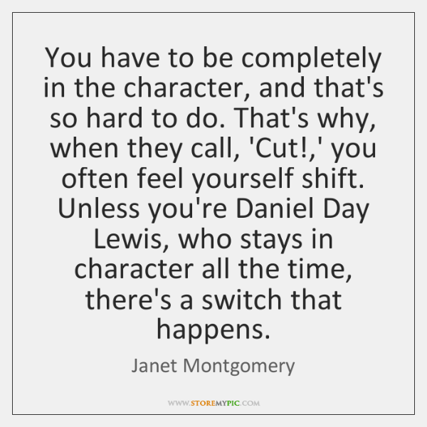 You have to be completely in the character, and that's so hard ...
