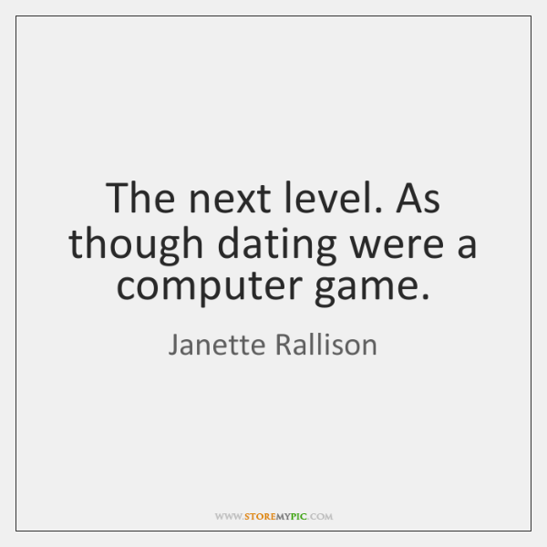 The next level. As though dating were a computer game.
