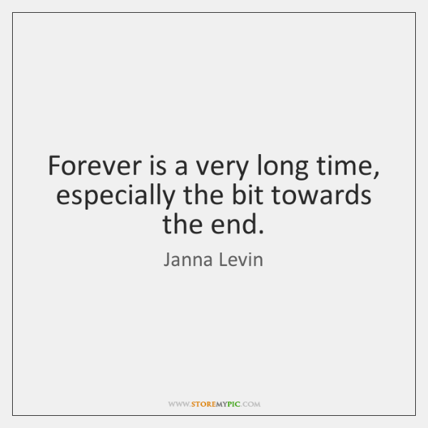 Forever is a very long time, especially the bit towards the end.