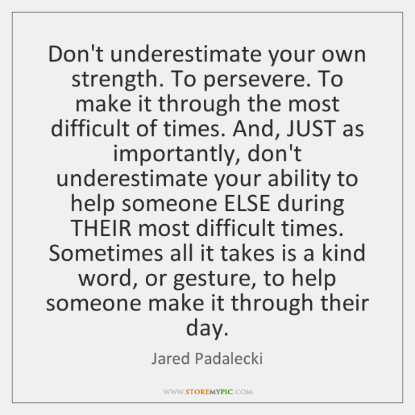 Don't underestimate your own strength. To persevere. To make it through the ...