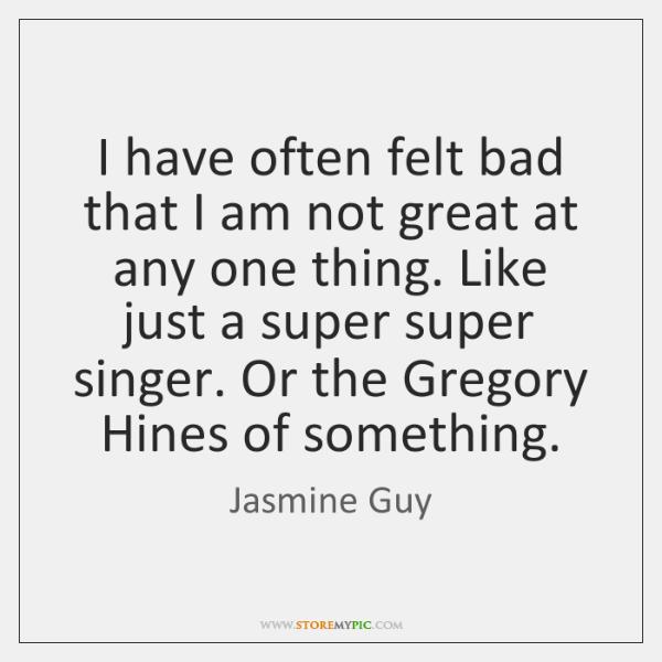 I have often felt bad that I am not great at any ...