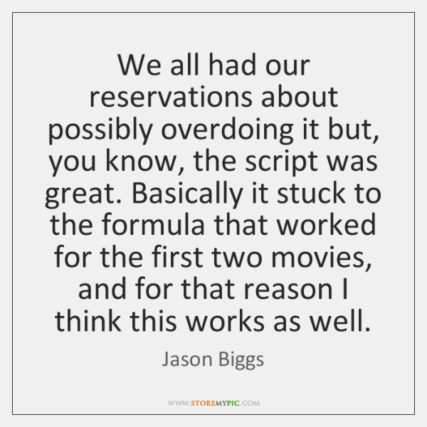 We all had our reservations about possibly overdoing it but, you know, ...