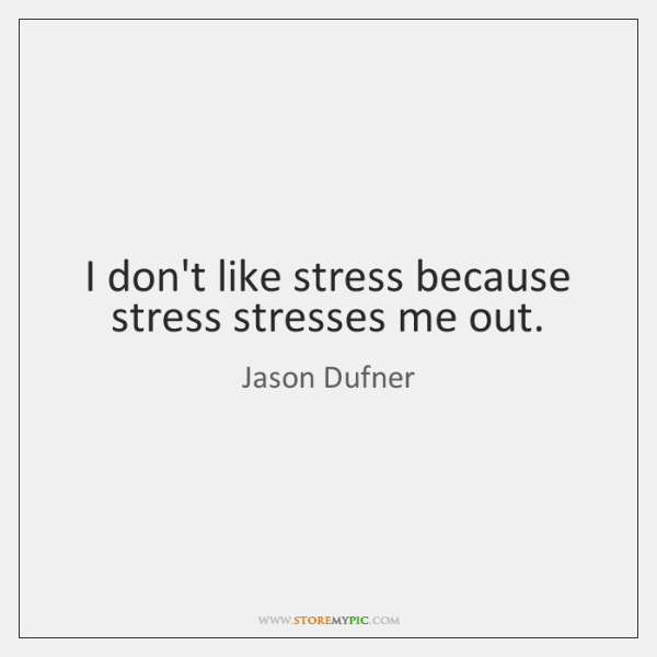 I don't like stress because stress stresses me out.