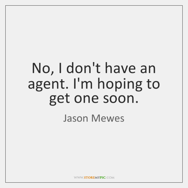 No, I don't have an agent. I'm hoping to get one soon.