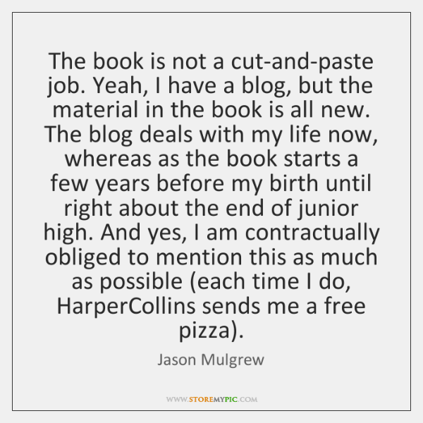 The book is not a cut-and-paste job. Yeah, I have a blog, ...