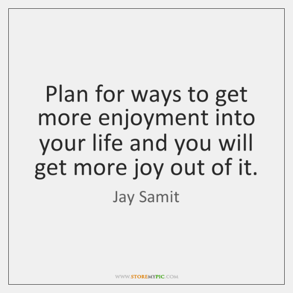 Plan for ways to get more enjoyment into your life and you ...