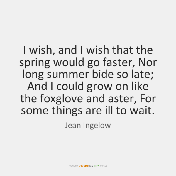 I wish, and I wish that the spring would go faster, Nor ...