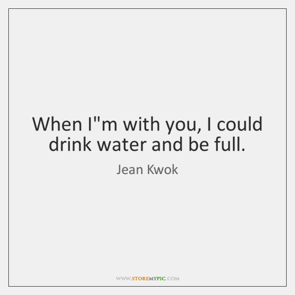 When I'm with you, I could drink water and be full.