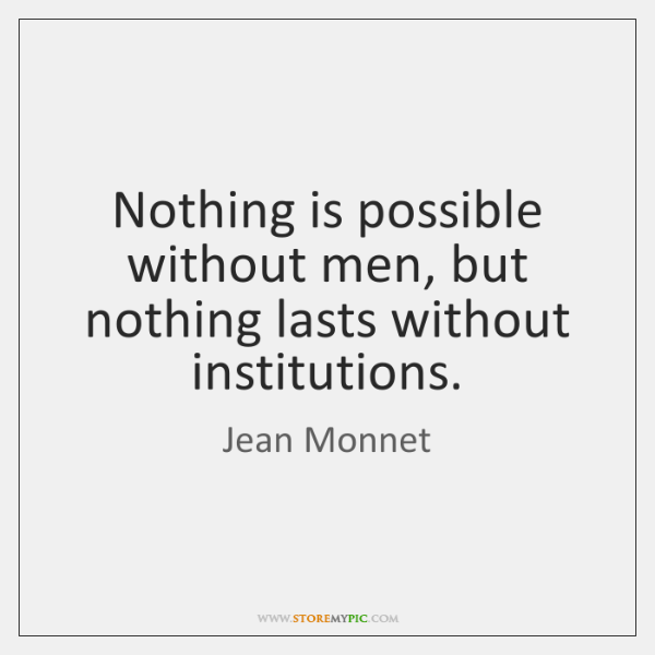 Nothing is possible without men, but nothing lasts without institutions.