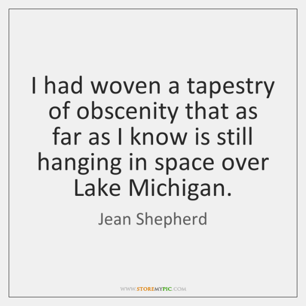 I had woven a tapestry of obscenity that as far as I ...