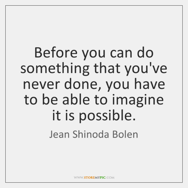 Before you can do something that you've never done, you have to ...