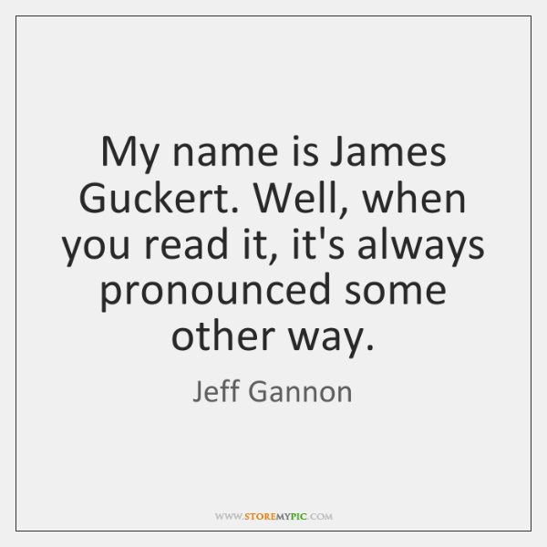My name is James Guckert. Well, when you read it, it's always ...
